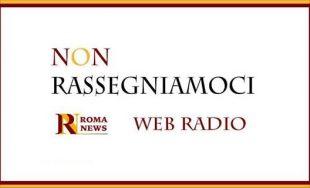 'Non rassegniamoci' su Romanews Web Radio